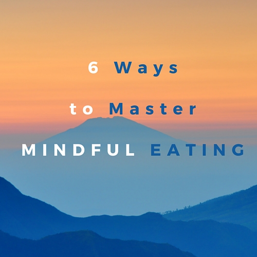 6 Ways ToMaster Mindful Eating - Blog
